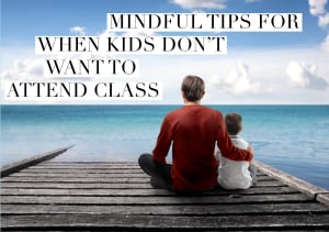 Mindful Tips to Use When Kids Don't Want to Attend Class