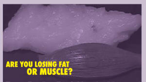 Are You Losing Fat or Muscle?