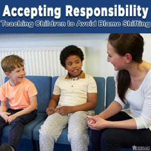 Accepting Responsibility - Teaching Children to Avoid Blame Shifting