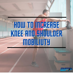 How to Increase Knee and Shoulder Mobility