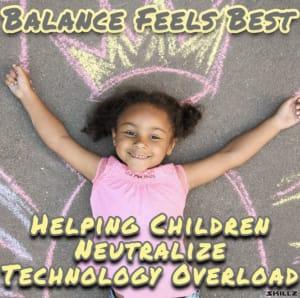 Balance Feels Best – Helping Children Neutralize Technology Overload