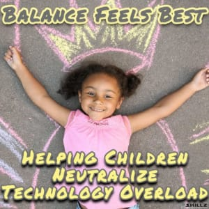Balance Feels Best – Helping Children Neutralize Technology Overload