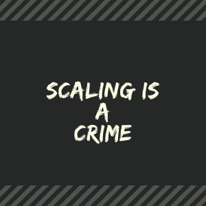 Scaling Is A Crime