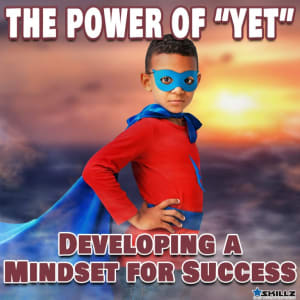 The Power of Yet: Developing a Mindset for Success