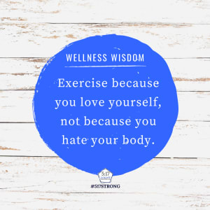Exercise because you love yourself, not because you hate your body.