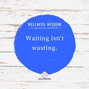 Waiting isn't wasting.