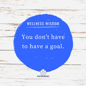 You don't have to have a goal.