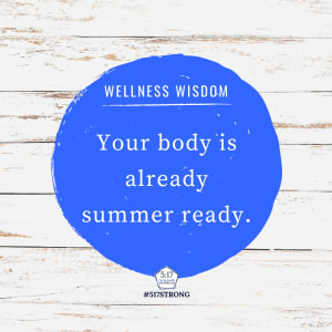 Your body is already summer ready.