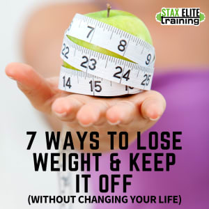 7 WAYS TO LOSE WEIGHT & KEEP IT OFF (WITHOUT CHANGING YOUR LIFE)