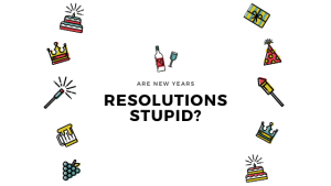 Are Resolutions Stupid? (4 min read)