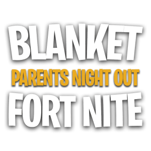 BLANKET FORT NITE PARENTS NIGHT OUT THIS MONTH