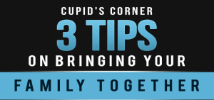 Cupid's Corner from Redlands CA -  3 Tips on Bringing Your Family Together