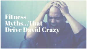 Fitness Myths That Drive David Crazy