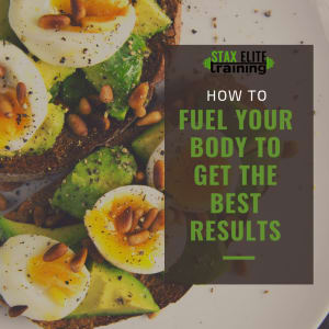HOW TO FUEL YOUR BODY TO GET THE BEST RESULTS