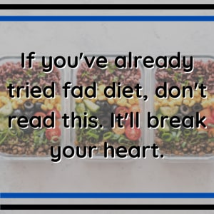 If you've already tried fad diet, don't read this. It'll break your heart.