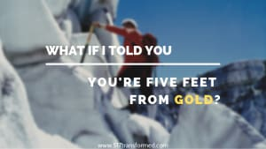 What if I told you you're five feet from gold?