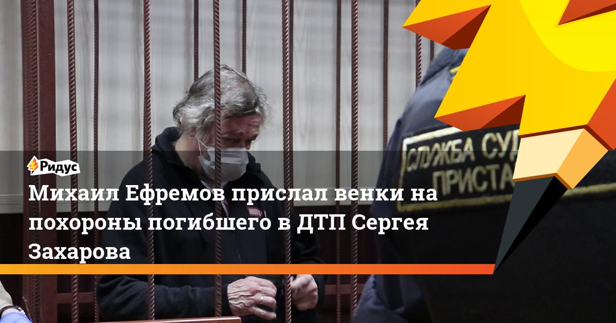 Михаил Ефремов прислал венки на похороны погибшего в ДТП Сергея Захарова