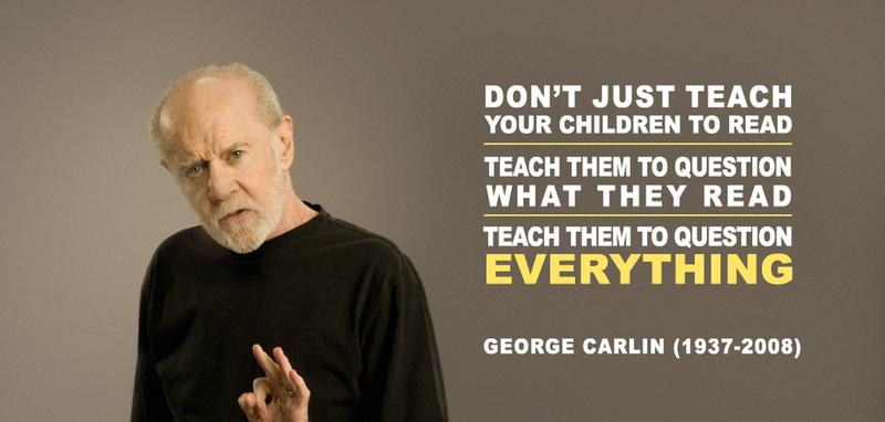 Đừng chỉ dạy thế hệ trẻ đọc. Hãy dạy chúng biết đặt câu hỏi cho những gì chúng đọc. Hãy dạy chúng đặt câu hỏi cho tất cả mọi thứ. - George Carlin