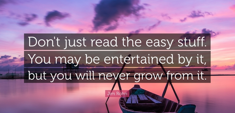 Don't just read easy stuff. You may entertained by it, but you will never grow from it. - Jim Rohn