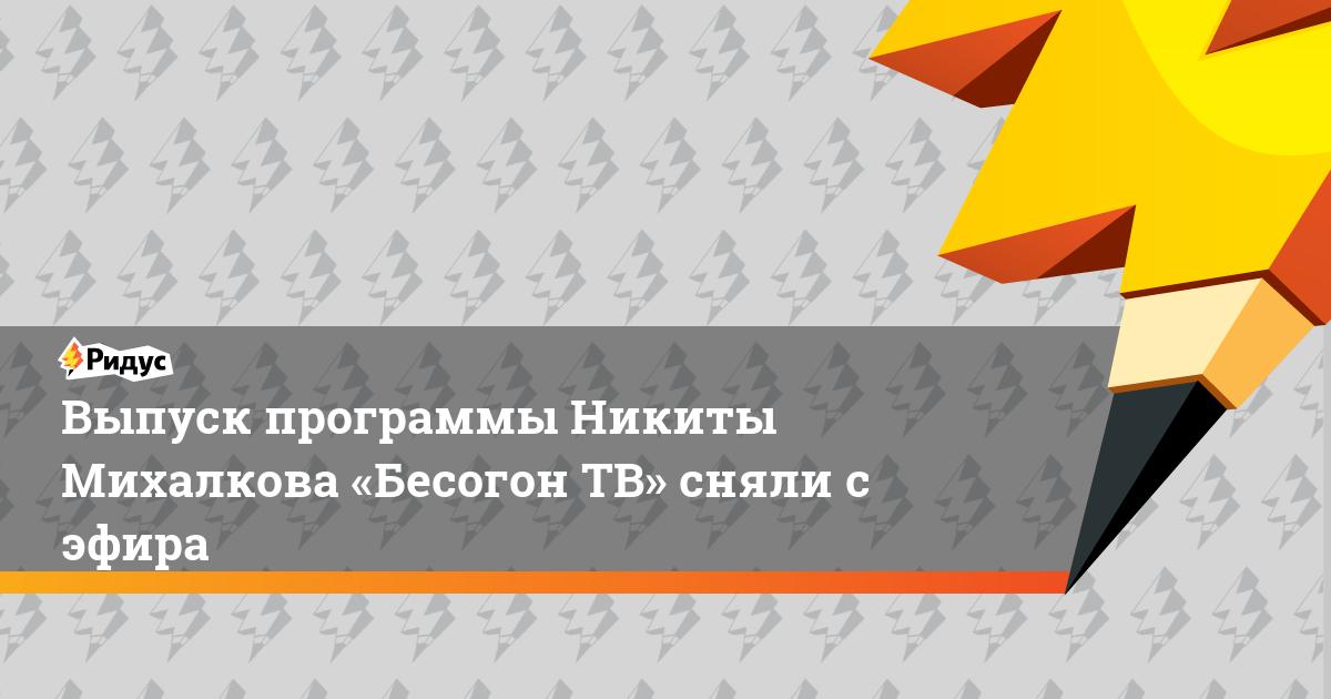 Выпуск программы Никиты Михалкова «Бесогон ТВ» сняли с эфира