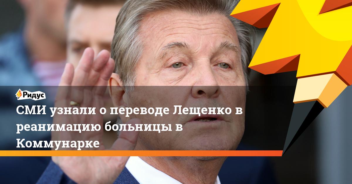 СМИ узнали о переводе Лещенко в реанимацию больницы в Коммунарке