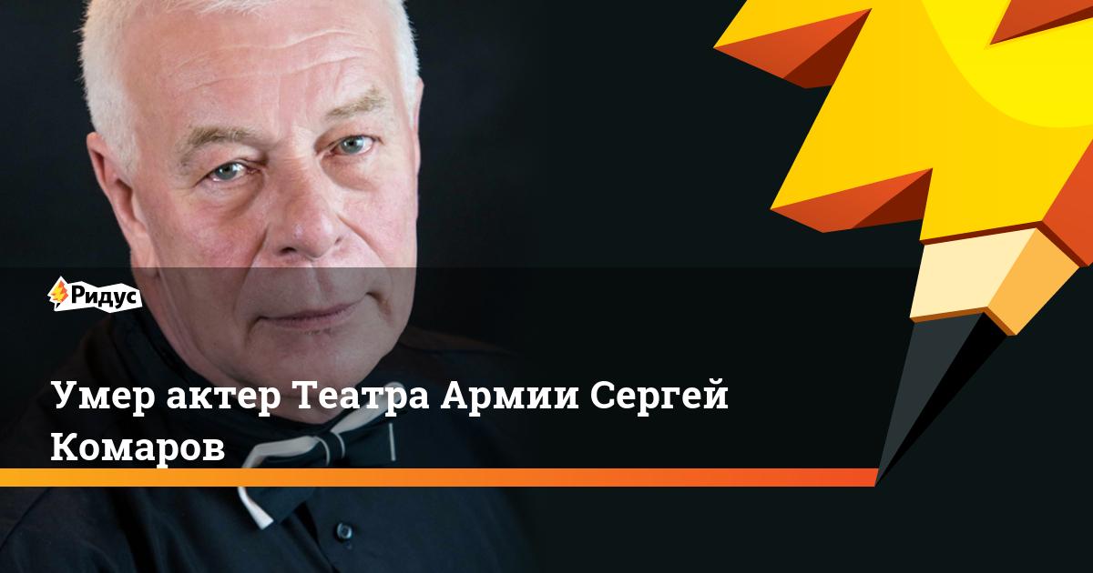 Умер актер Театра Армии Сергей Комаров