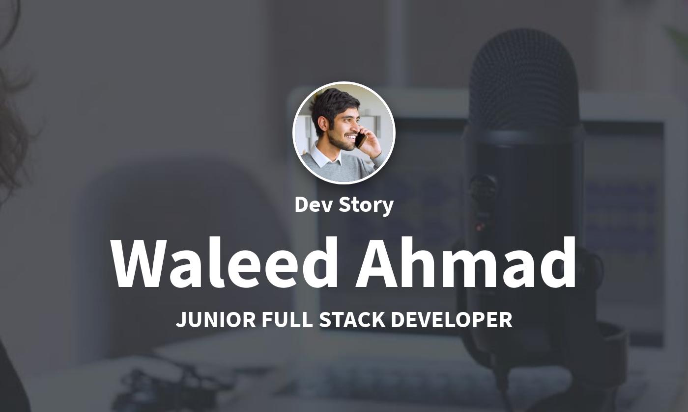 DevStory: Junior Full Stack Developer, Waleed Ahmad
