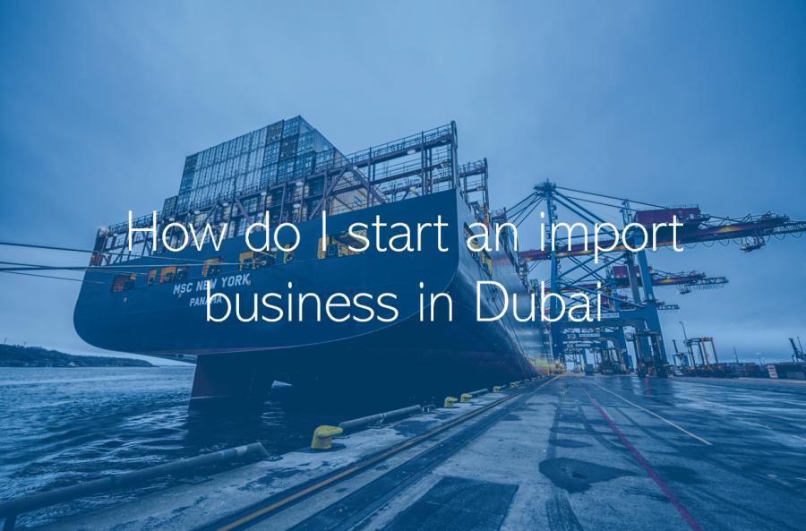 How do I start an import business in Dubai Abu Dhabi UAE