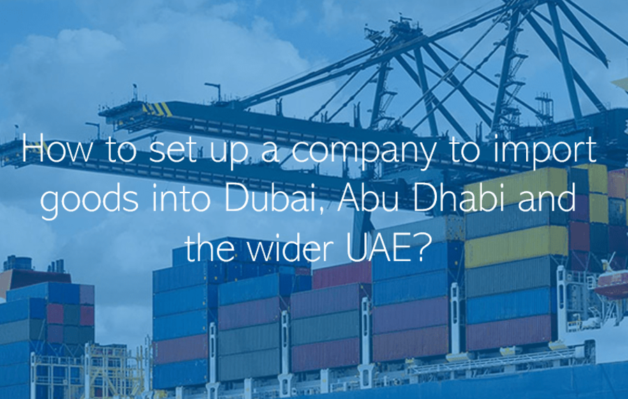 How to set up a company to import goods into Dubai, Abu Dhabi and the wider UAE?