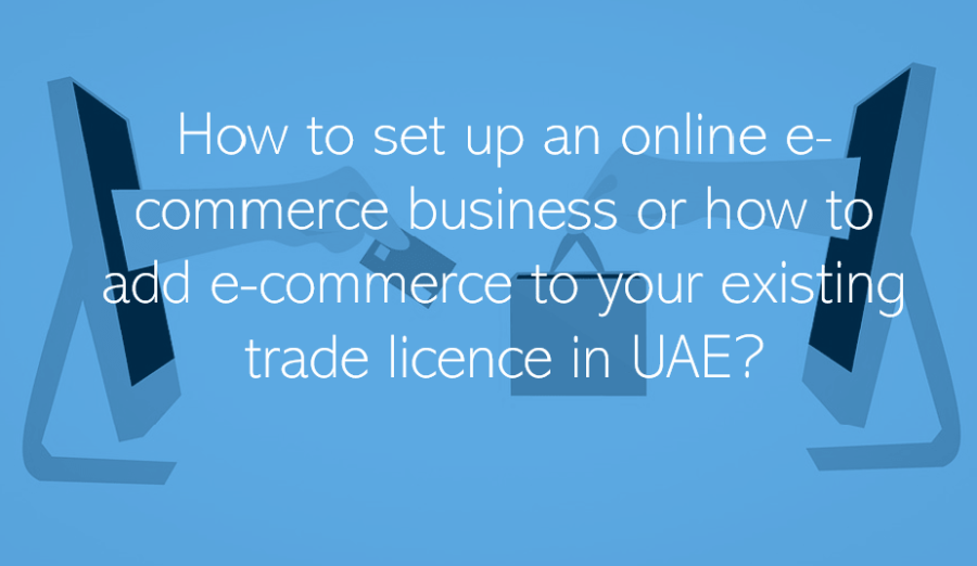 How to set up an online e-commerce business or how to add e-commerce to your existing trade licence in UAE