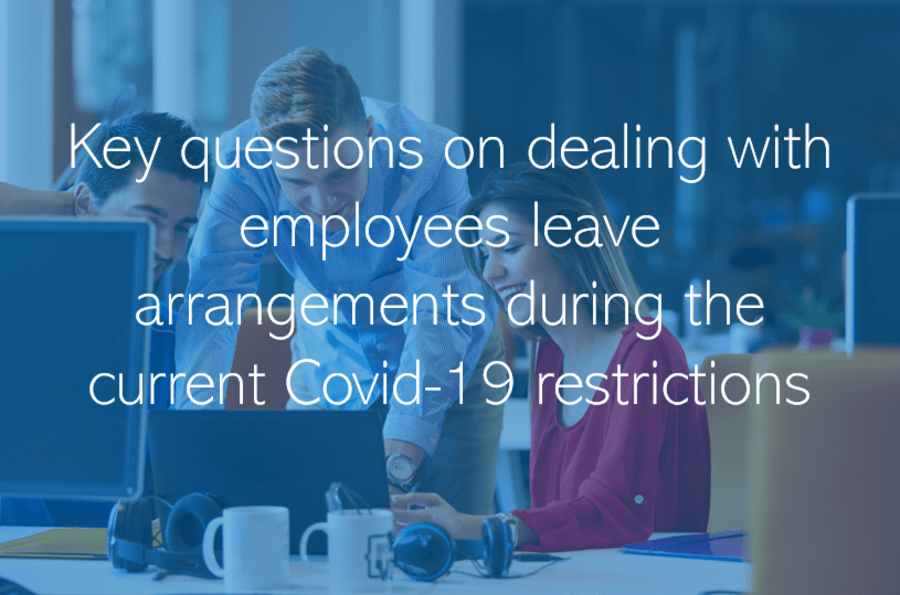 Key questions on dealing with employees leave arrangements during the current Covid-19 restrictions.