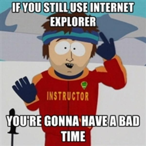 You are going to have a bad time if you are still using internet explorer
