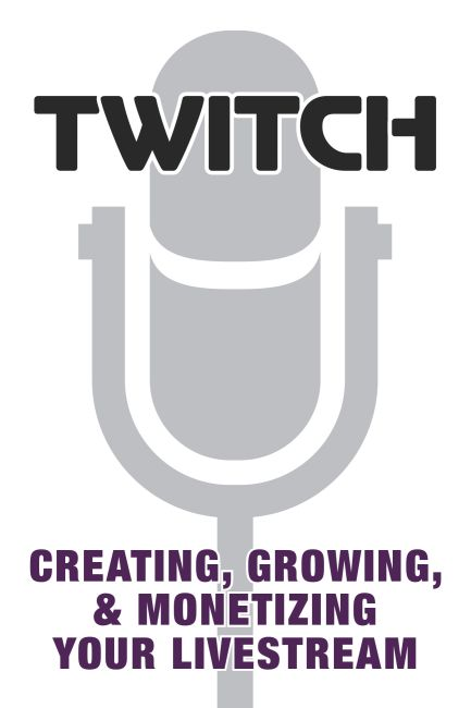 Paperback cover of Twitch: Creating, Growing, & Monetizing Your Livestream