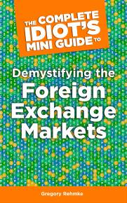 The Complete Idiot's Mini Guide to Demystifying the Foreignexchange Market