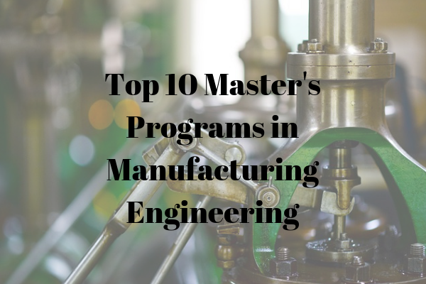 Top 10 Master's Programs in Manufacturing Engineering
