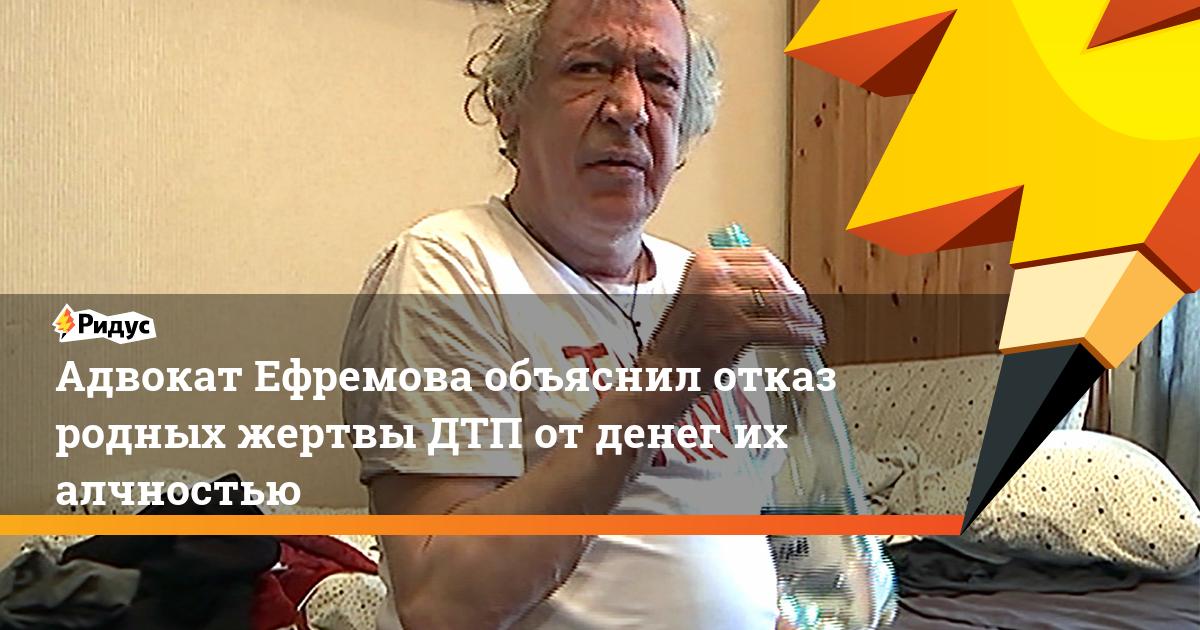 Адвокат Ефремова объяснил отказ родных жертвы ДТП от денег их алчностью
