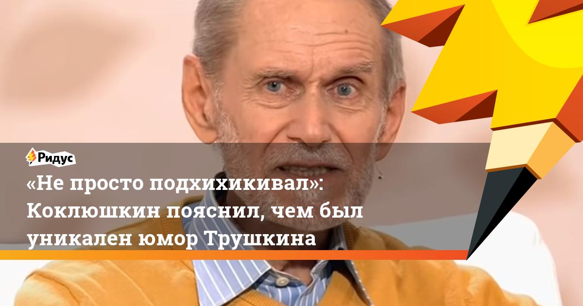 «Непросто подхихикивал»: Коклюшкин пояснил, чем был уникален юмор Трушкина