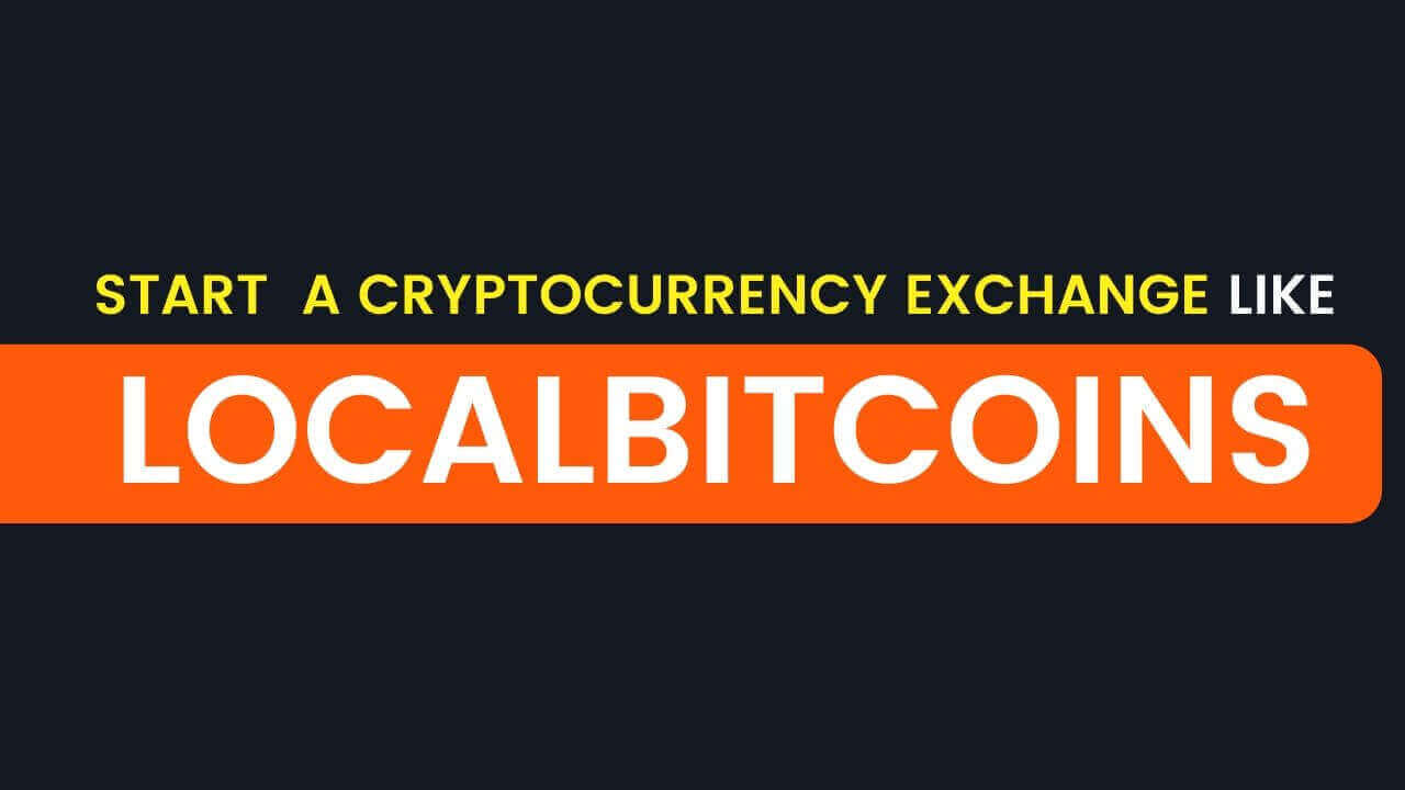 How To Start a Cryptocurrency Exchange Like Localbitcoins