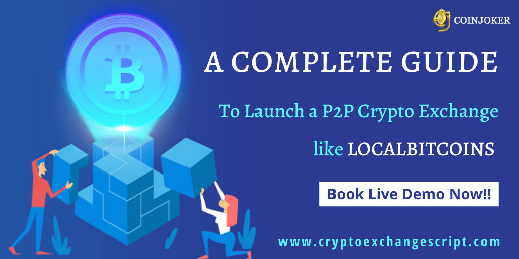 A COMPLETE GUIDE FOR P2P CRYPTO EXCHANGE LIKE LOCALBITCOINS CLONE WEBSITE DEVELOPMENT : WORKING FLOW,TRADING PROCESS, FEATURES & COST