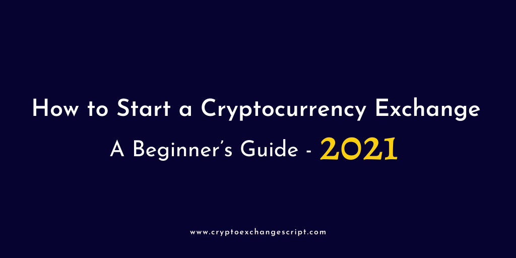 How To Start Your High Liquidity Bitcoin & Cryptocurrency Exchange – A Beginner's Guide 2021