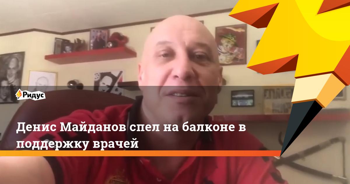 Денис Майданов спел на балконе в поддержку врачей