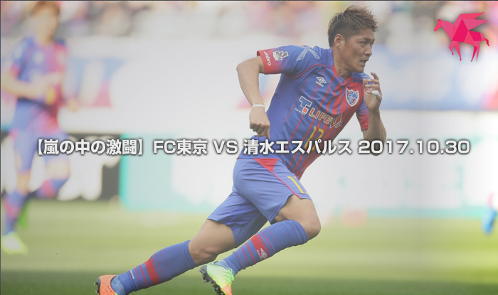 【嵐の中の激闘】FC東京 VS 清水エスパルス 2017.10.30