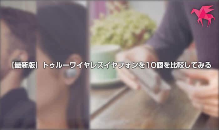 【最新版】トゥルーワイヤレスイヤフォンを10個を比較してみる