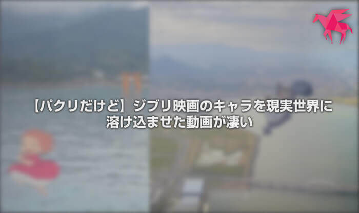 【パクリだけど】ジブリ映画のキャラを現実世界に溶け込ませた動画が凄い