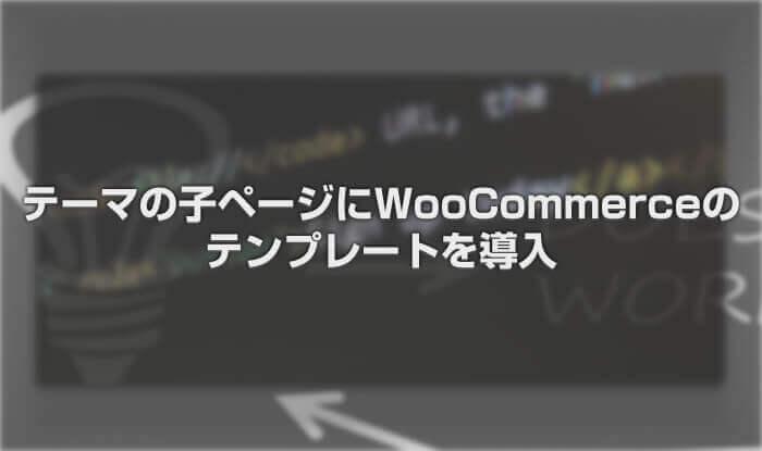 テーマの子ページにWooCommerceのテンプレートを導入
