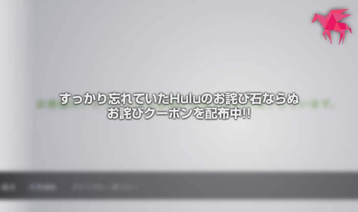 すっかり忘れていたHuluのお詫び石ならぬお詫びクーポンを配布中