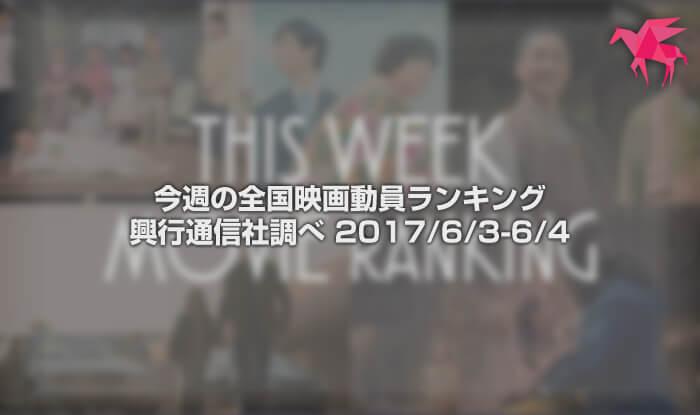 今週の全国映画動員ランキング 興行通信社調べ 2017/6/3-6/4