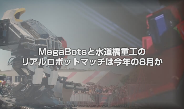 MegaBotsと水道橋重工のリアルロボットマッチは今年の8月か