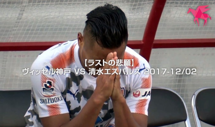 【ラストの悲願】ヴィッセル神戸 VS 清水エスパルス 2017-12/02