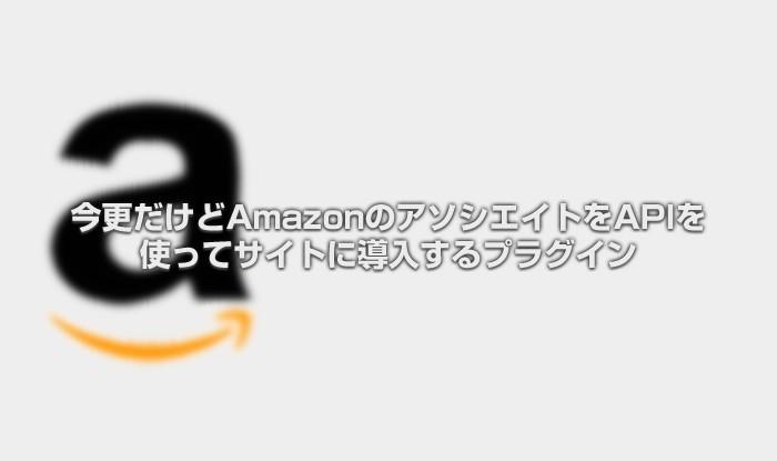 今更だけどAmazonのアソシエイトをAPIを使ってサイトに導入するプラグイン